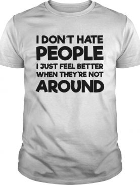 I Dont Hate People I Just Feel Better When Theyre Not Around shirt