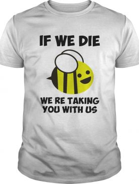 If we die were taking you with us bee shirt