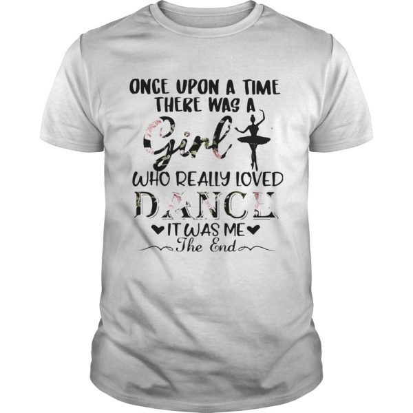 Once upon a time there was a girl who really loved dance it was me the end shirt
