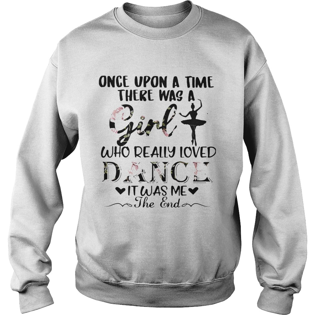 Once upon a time there was a girl who really loved dance it was me the end  Sweatshirt