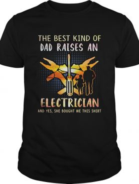 he best kind of dad raises an electrician and yes she bought me this shirt