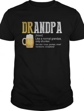 Beer grandpa like a normal grandpa only drinker shirt