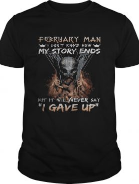 February man I dont know how my story ends but it will never say I gave up shirt