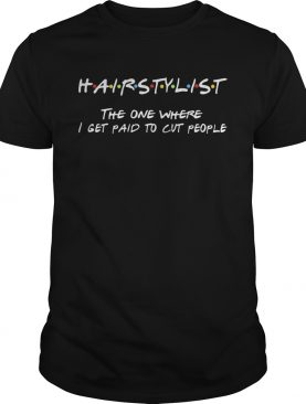 Hairstylist the one where I get paid to cut people shirt