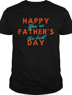 Happy Fathers Day Youre The Best shirt