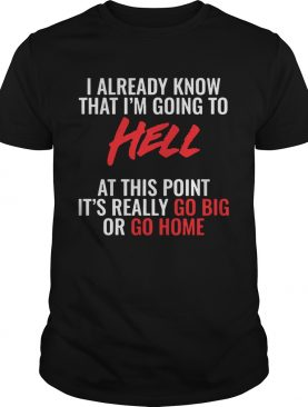 I Already Know What Im Going To Hell At This Point shirt