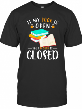 If My Book Is Open Your Mouth Is Closed T-Shirt