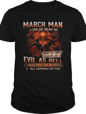 March man I can be mean Af sweet as candy cold as ice and evil as hell shirt