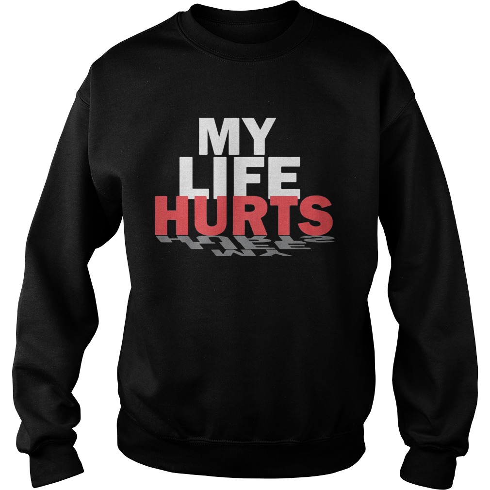 My life hurts  Sweatshirt
