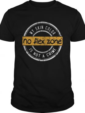 My skin color no flex zone is not crime shirt