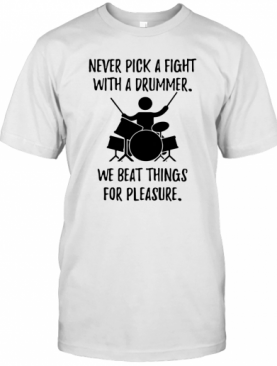 Never Pick A Fight With A Drummer We Beat Things For Pleasure T-Shirt