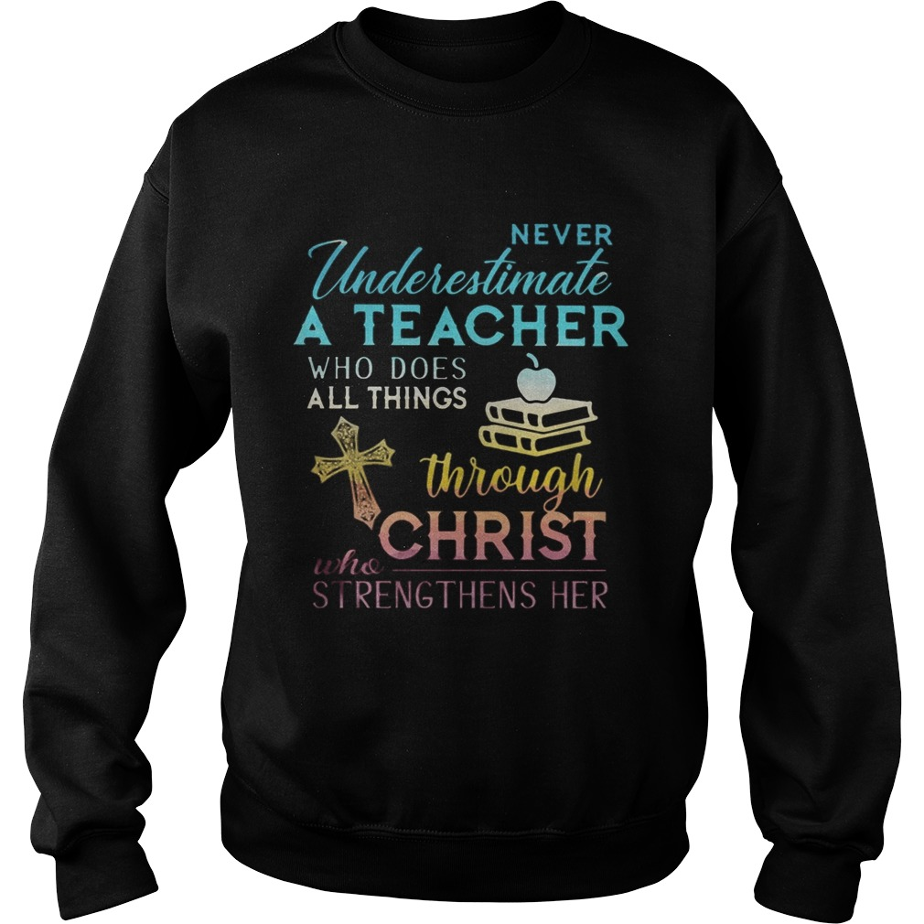 Never Underestimate A Teacher Who Does All Things Through Christ Who Strengthens Her Cross  Sweatshirt