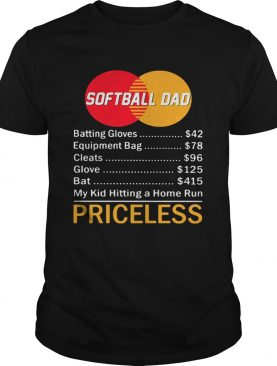 Softball dad batting gloves equipment bag cleats glove bat my kid hitting a home run priceless shir