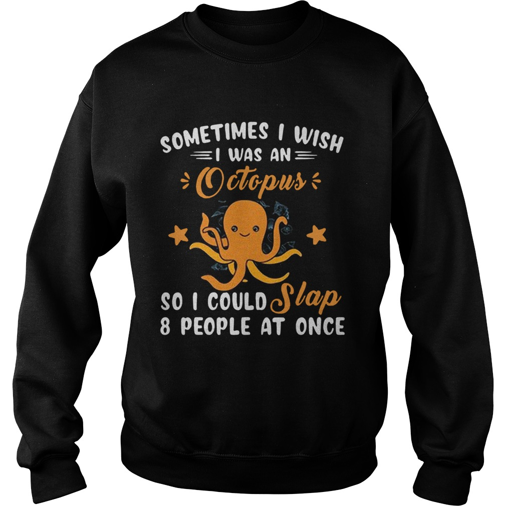 Sometimes I Wish I Was An Octopus So I Could Slap 8 People At Once  Sweatshirt