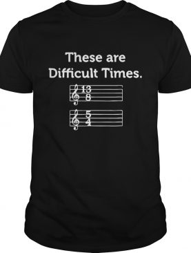 These Are Difficult Times Funny Musics shirt