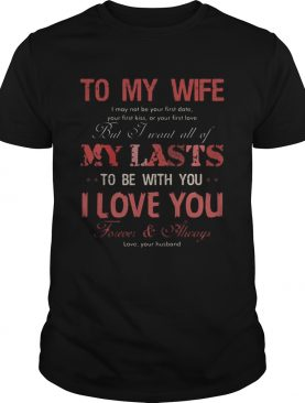 To my wife my lasts to be with you I love you shirt