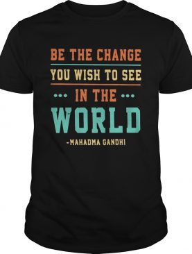 Be the change you wish to see in the world mahatma gandhi shirt