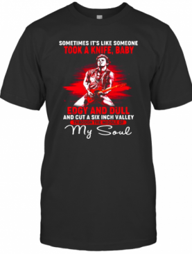 Bruce Springsteen Sometimes It'S Like Someone Took A Knife Baby Edgy And Dull And Cut A Six Inch Valley Through The Middle Of My Soul T-Shirt