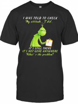 Grinch I Was Told To Check My Attitude I Did It'S Still There It'S Not Gone Anywhere What'S The Problem T-Shirt