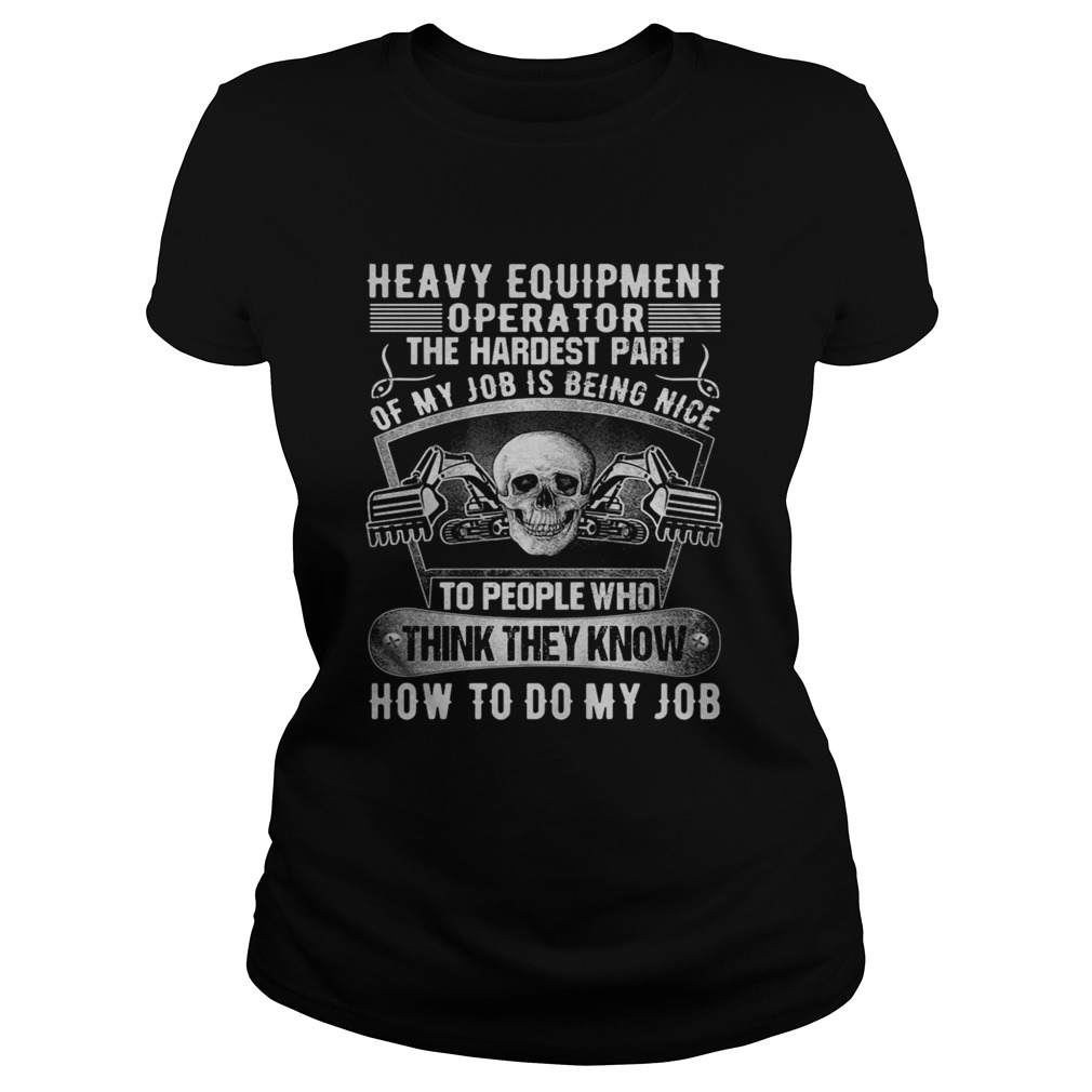 Heavy equipmetn operator the hardest part of my job is being nice to people who think they know how Classic Ladies