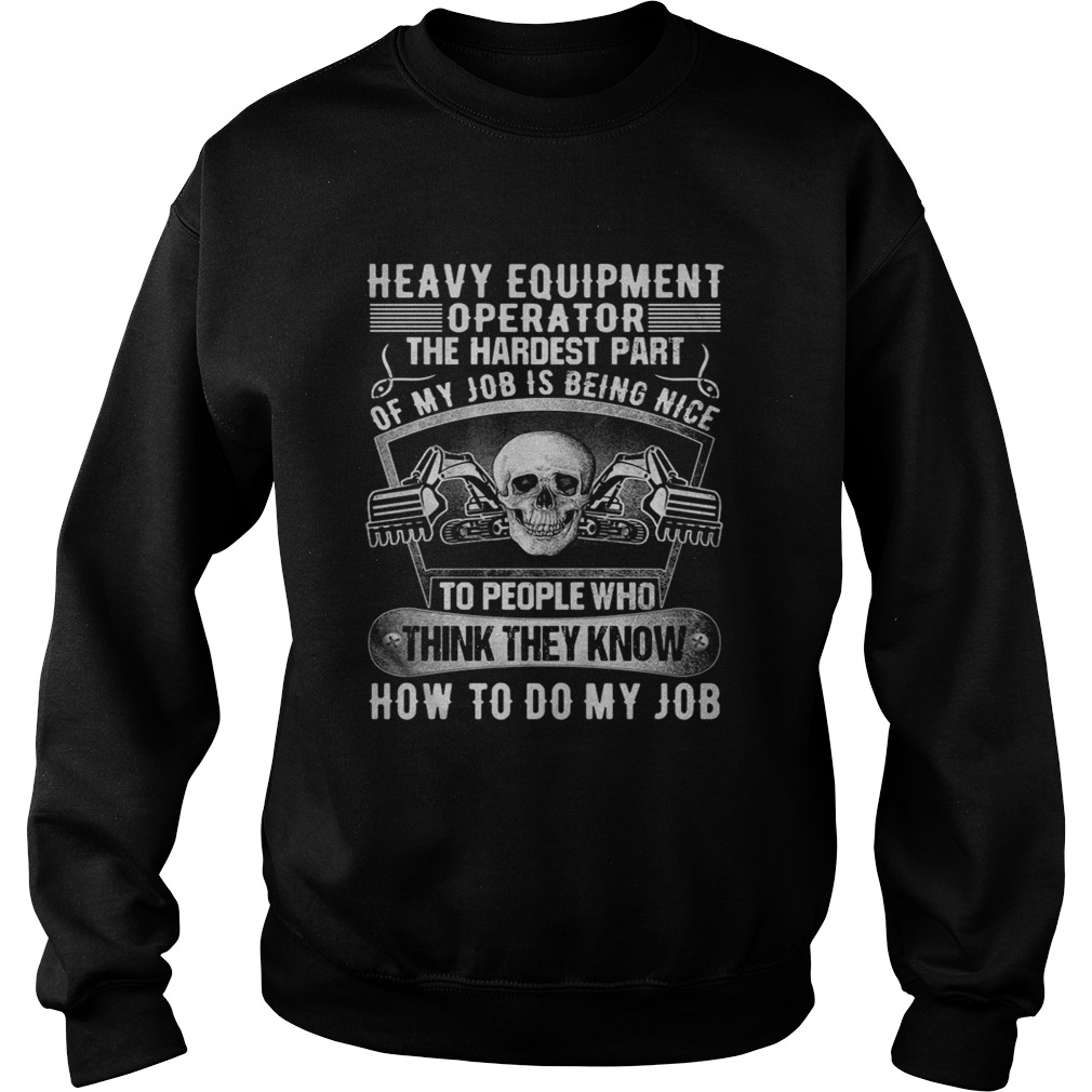 Heavy equipmetn operator the hardest part of my job is being nice to people who think they know how Sweatshirt
