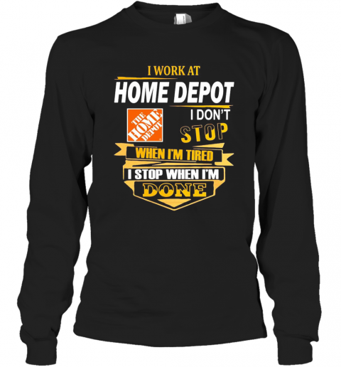 I Work At Home Depot I Don'T Stop When I'M Tired I Stop When I'M Done T-Shirt Long Sleeved T-shirt