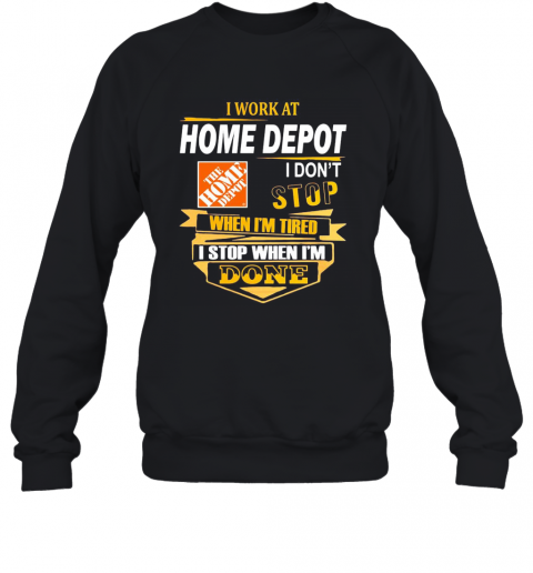 I Work At Home Depot I Don'T Stop When I'M Tired I Stop When I'M Done T-Shirt Unisex Sweatshirt