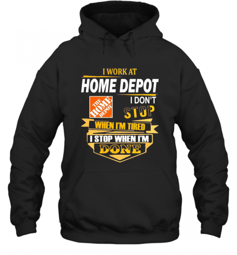 I Work At Home Depot I Don'T Stop When I'M Tired I Stop When I'M Done T-Shirt Unisex Hoodie