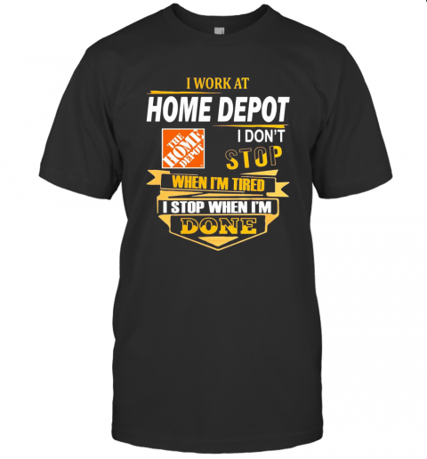 I Work At Home Depot I Don'T Stop When I'M Tired I Stop When I'M Done T-Shirt Classic Men's T-shirt
