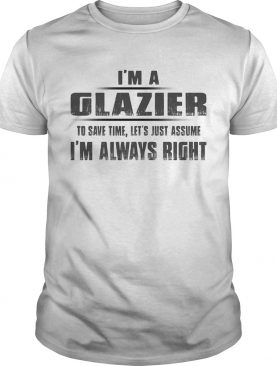Im A Glazier To Save Time Lets Just Assume Im Always Right shirt