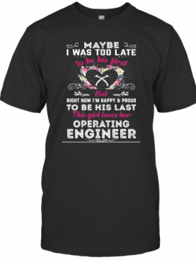 Maybe I Was Too Late To Be His First But To Be His Last This Girl Loves Her Operating Engineer T-Shirt