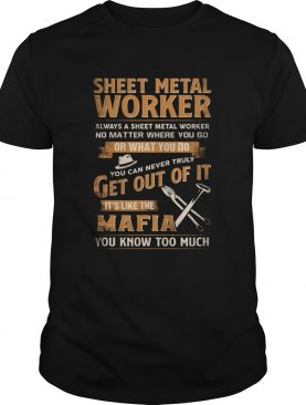 Sheet Metal Worker Or What You Do Get Out Of It Its Like The Mafia You Know Too Much shirt