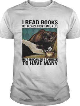 Cat I Read Books Not Because I Dont Have A Life But Because I Choose To Have Many shirt