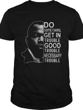 Do Something Get In Trouble Good Trouble Necessary Trouble John shirt