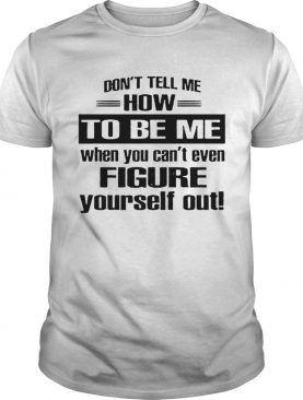 Dont Tell Me How To Be Me When You Cant Even Figure Yourself Out shirt