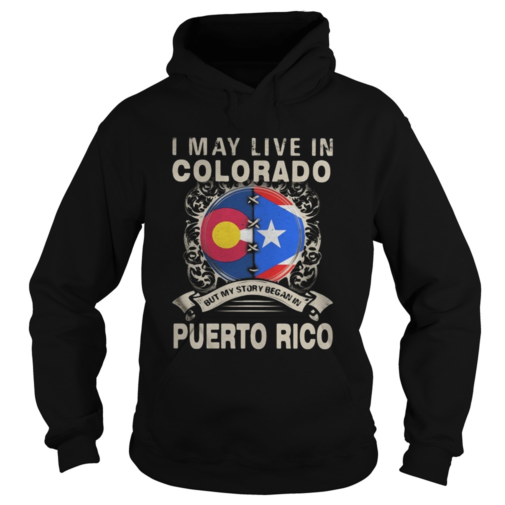 I MAY LIVE IN COLORADO BUT MY STORY BEGAN IN PUERTO RICO FLAG  Hoodie