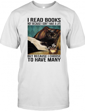 I Read Books Not Because I Don'T Have A Life But Because I Choose To Have Many T-Shirt