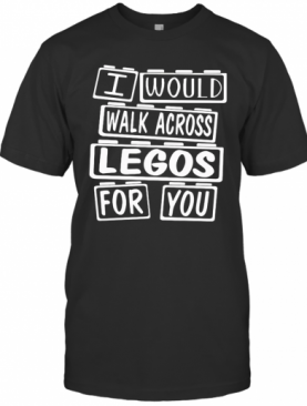 I Would Walk Across Legos For You T-Shirt