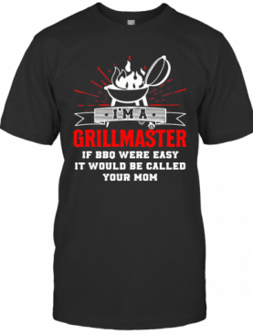 I'M A Grillmaster If Bbq Were Easy It Would Be Called Your Mom Black T-Shirt