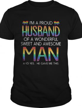LGBT Im a proud husband of a wonderful sweet and awesome man and yes he gave me this shirt