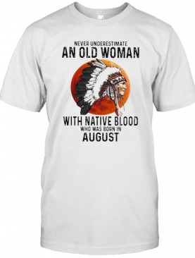 Never Underestimate An Old Woman With Native Blood Who Was Born In August Sunset T-Shirt