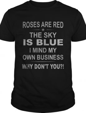 Roses Are Red The Sky Is Blue I Mind My Own Business Why Dont You shirt