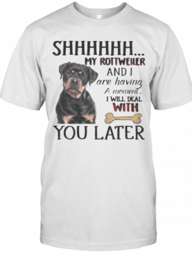 Shhhhhh My Rottweller And I Are Having A Moment I Will Deal With You Later T-Shirt