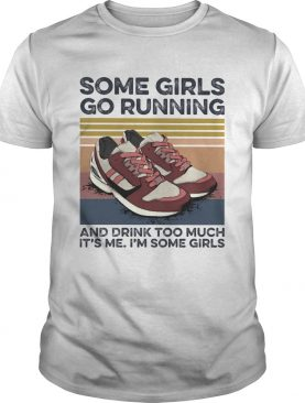 Some Girls Go Running And Drink Too Much Its Me Im Some Girls Shoe Vintage Retro shirt