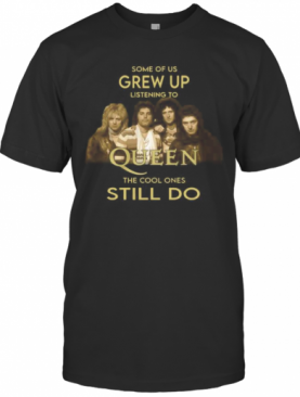 Some Of Us Grew Up Listening To Queen The Cool Ones Still Do T-Shirt