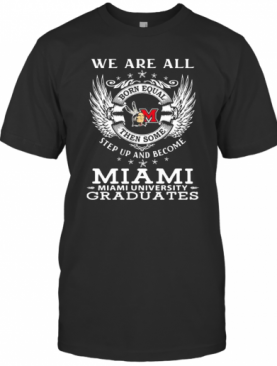 We are all born equal then some step up and become miami university graduates shirt T-Shirt