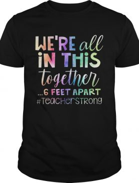 Were All In This Together 6 Feet Apart Teacher Strong shirt