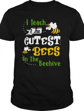 I Teach The Cutest Bees In The Beehive shirt