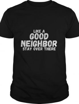 Like A Good Neighbor Stay Over There shirt