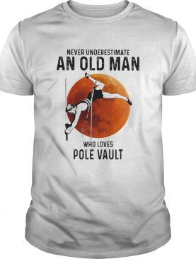 Never Underestimate An Old Man Who Loves Pole Vault shirt